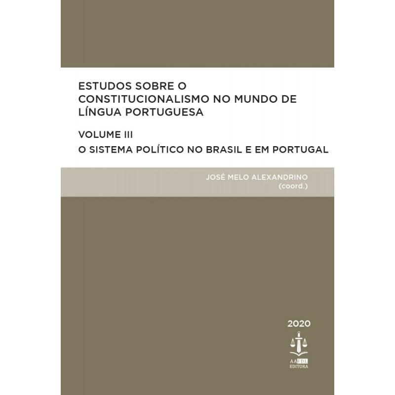 Estudos Sobre o Constitucionalismo no Mundo de Língua Portuguesa - O Sistema Político no Brasil e em Portugal - Volume III